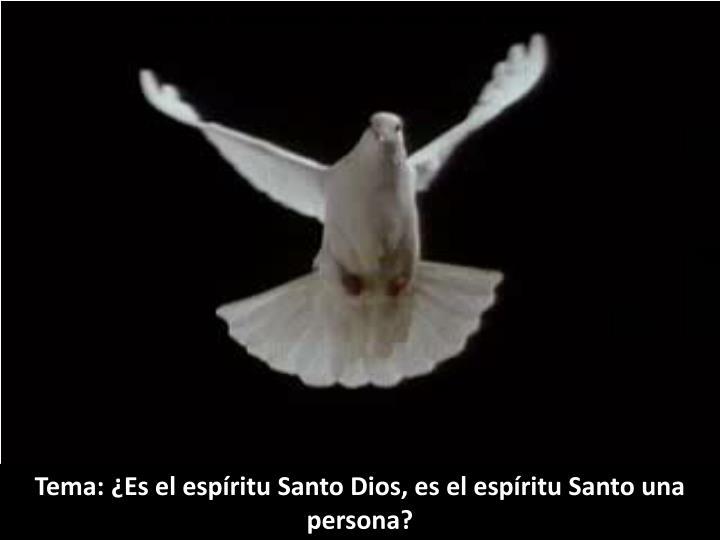 Tema: ¿Es el espíritu Santo Dios, es el espíritu Santo una persona?