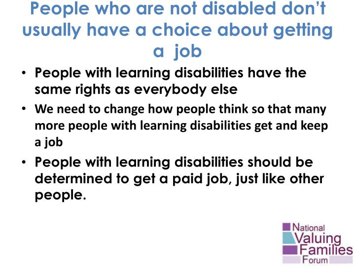 People who are not disabled don t usually have a choice about getting a job