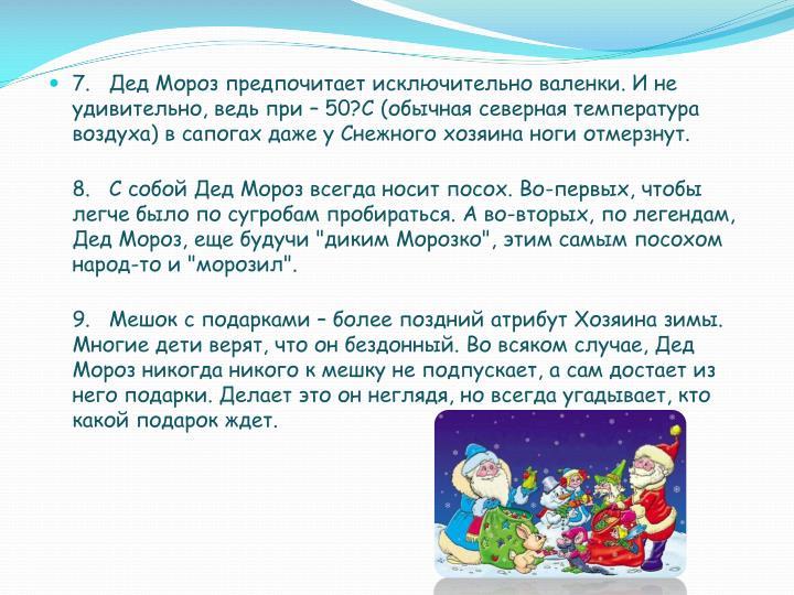7.  Дед Мороз предпочитает исключительно валенки. И не удивительно, ведь при – 50?С (обычная северная температура воздуха) в сапогах даже у Снежного хозяина ноги отмерзнут.