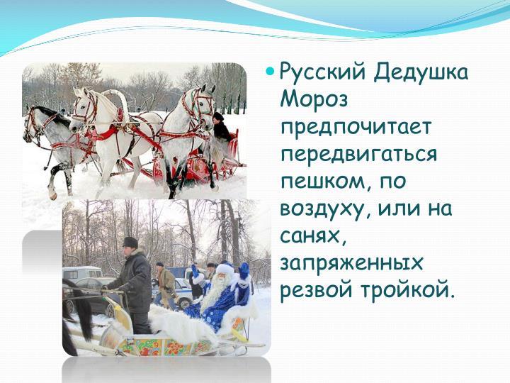 Русский Дедушка Мороз предпочитает передвигаться пешком, по воздуху, или на санях, запряженных резвой тройкой.