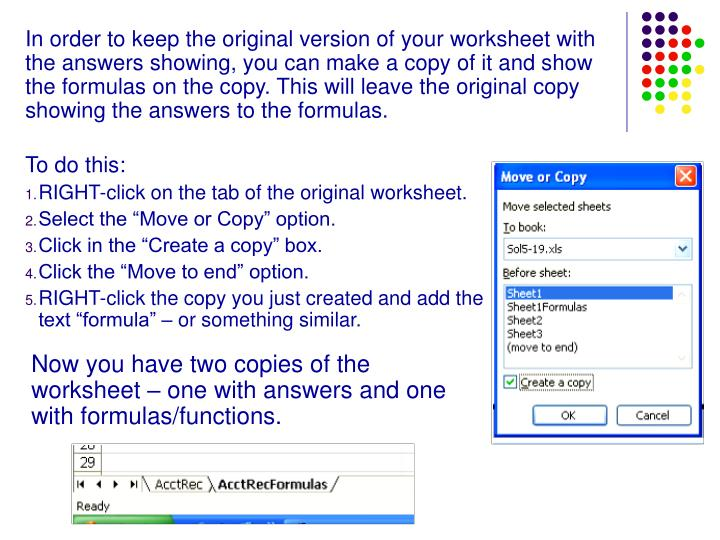 In order to keep the original version of your worksheet with the answers showing, you can make a copy of it and show the formulas on the copy. This will leave the original copy showing the answers to the formulas.