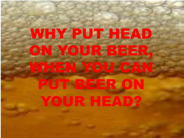 WHY PUT HEAD ON YOUR BEER, WHEN YOU CAN PUT BEER ON YOUR HEAD?