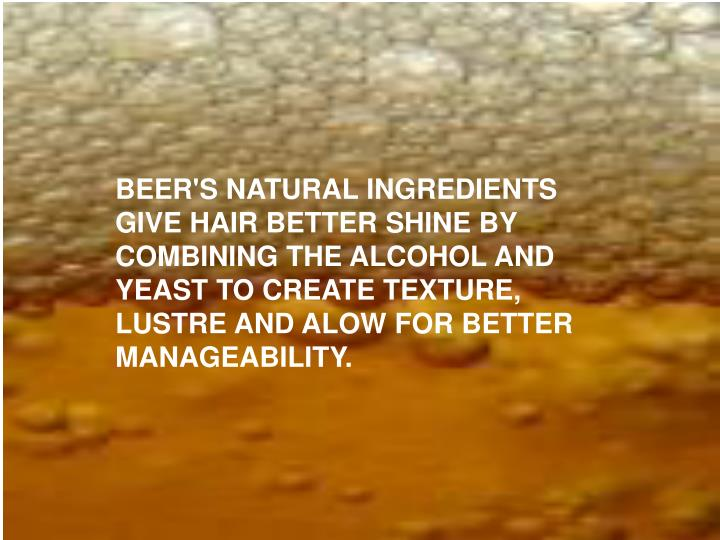 BEER'S NATURAL INGREDIENTS GIVE HAIR BETTER SHINE BY COMBINING THE ALCOHOL AND YEAST TO CREATE TEXTURE, LUSTRE AND ALOW FOR BETTER MANAGEABILITY.