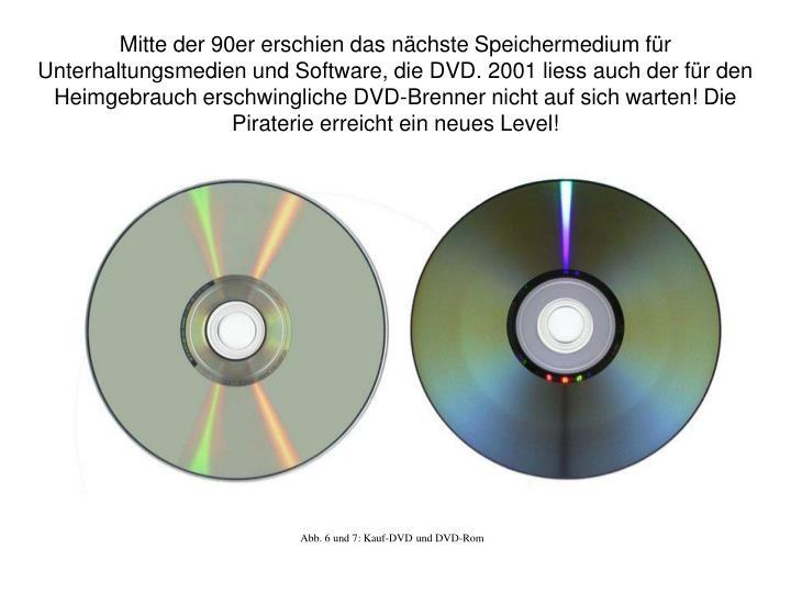 Mitte der 90er erschien das nächste Speichermedium für Unterhaltungsmedien und Software, die DVD. 2001 liess auch der für den Heimgebrauch erschwingliche DVD-Brenner nicht auf sich warten! Die Piraterie erreicht ein neues Level!
