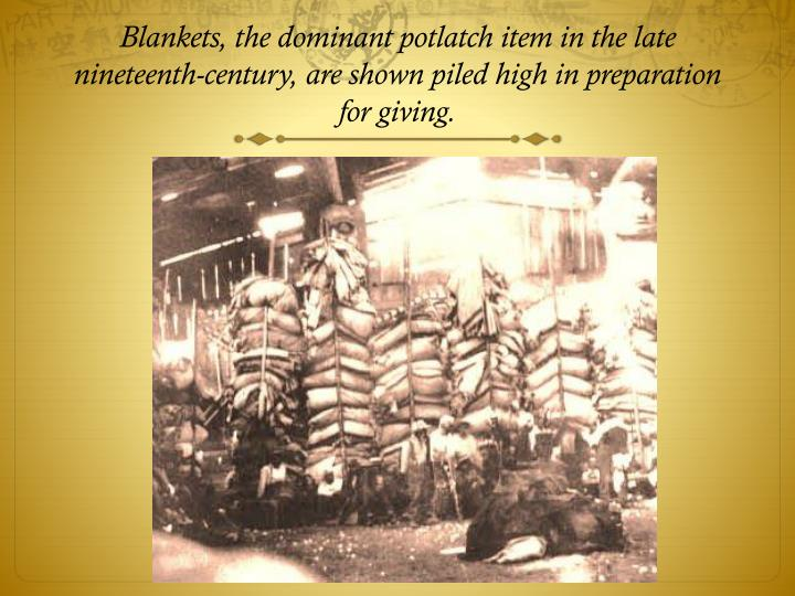 Blankets, the dominant potlatch item in the late nineteenth-century, are shown piled high in preparation for giving.
