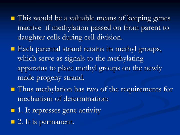 This would be a valuable means of keeping genes inactive  if methylation passed on from parent to daughter cells during cell division.