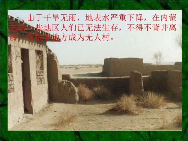 由于干旱无雨,地表水严重下降,在内蒙古的一些地区人们已无法生存,不得不背井离乡,有很多地方成为无人村。