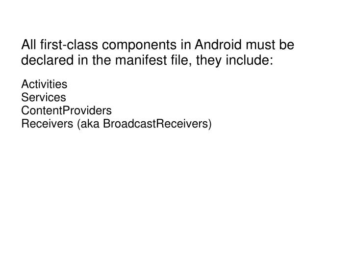 All first-class components in Android must be declared in the manifest file, they include: