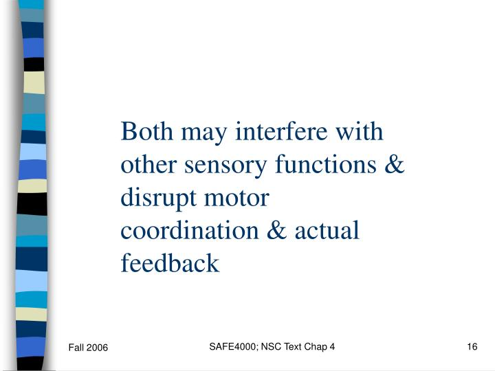 Both may interfere with other sensory functions & disrupt motor coordination & actual feedback