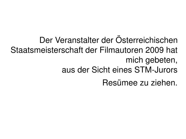 Der Veranstalter der sterreichischen Staatsmeisterschaft der Filmautoren 2009 hat mich gebeten,