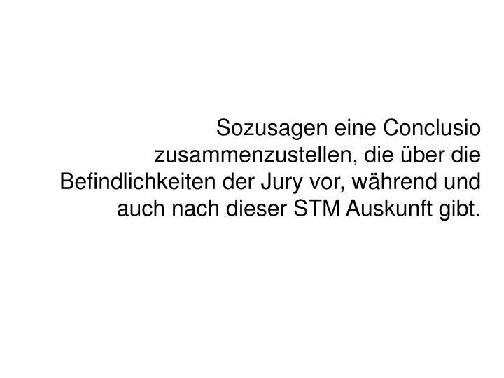 Sozusagen eine Conclusio zusammenzustellen, die ber die Befindlichkeiten der Jury vor, whrend und auch nach dieser STM Auskunft gibt.