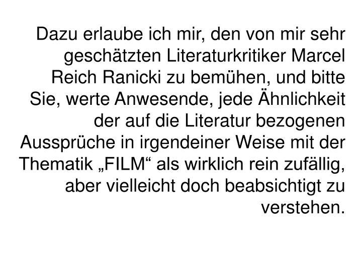 Dazu erlaube ich mir, den von mir sehr geschtzten Literaturkritiker Marcel Reich Ranicki zu bemhen, und bitte Sie, werte Anwesende, jede hnlichkeit der auf die Literatur bezogenen Aussprche in irgendeiner Weise mit der Thematik FILM als wirklich rein zufllig, aber vielleicht doch beabsichtigt zu verstehen.