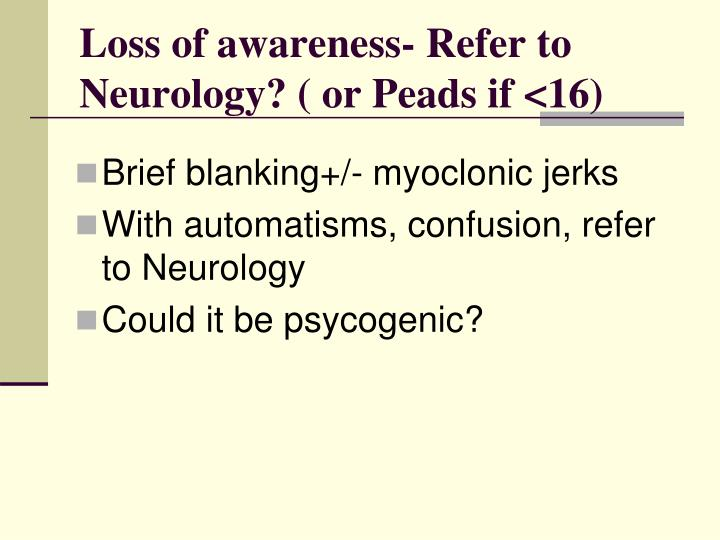 Loss of awareness- Refer to Neurology? ( or Peads if <16)