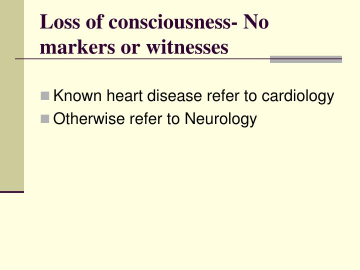 Loss of consciousness- No markers or witnesses