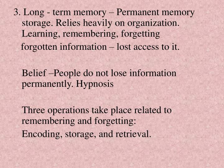 3. Long - term memory – Permanent memory storage. Relies heavily on organization. Learning, remembering, forgetting