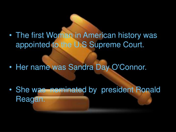 The first Woman in American history was appointed to the U.S Supreme Court.