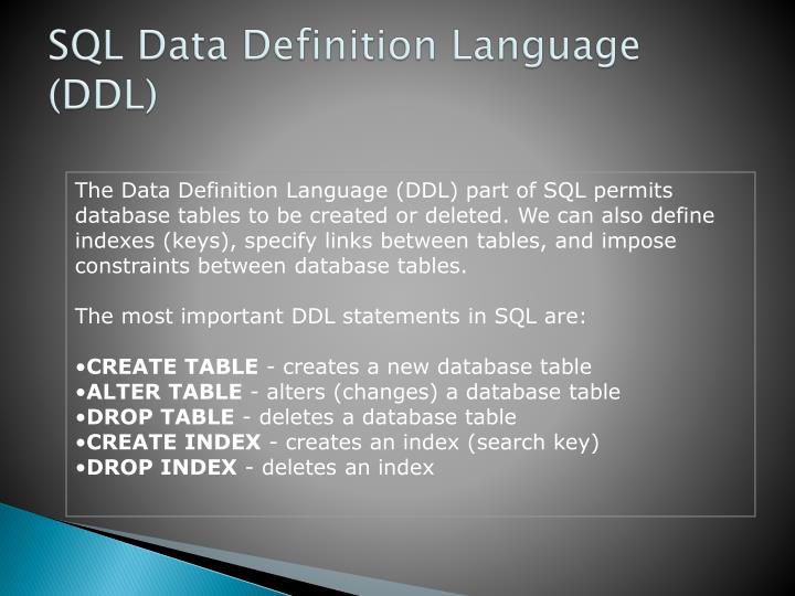The Data Definition Language (DDL) part of SQL permits database tables to be created or deleted. We can also define indexes (keys), specify links between tables, and impose constraints between database tables.