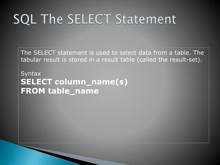 The SELECT statement is used to select data from a table. The tabular result is stored in a result table (called the result-set).