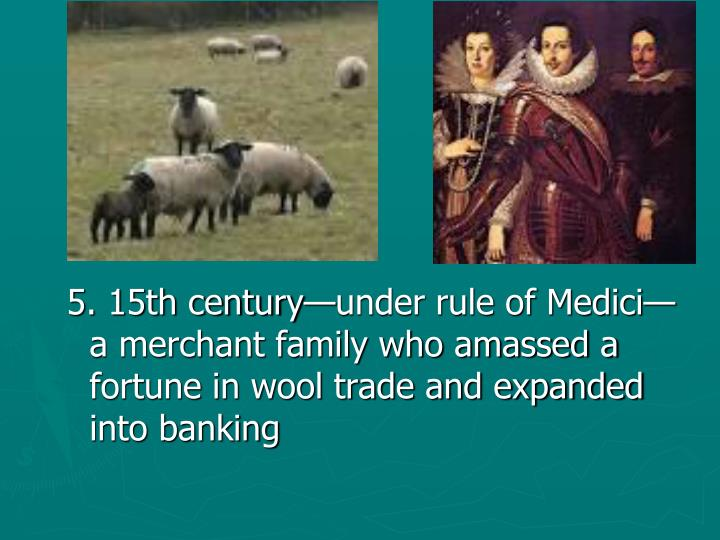 5. 15th century—under rule of Medici—a merchant family who amassed a fortune in wool trade and expanded into banking