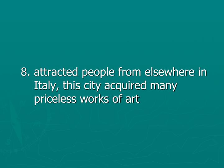 8. attracted people from elsewhere in Italy, this city acquired many priceless works of art