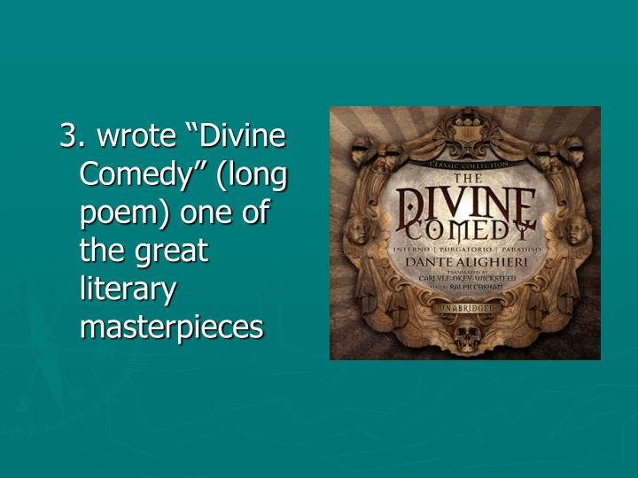"3. wrote ""Divine Comedy"" (long poem) one of the great literary masterpieces"