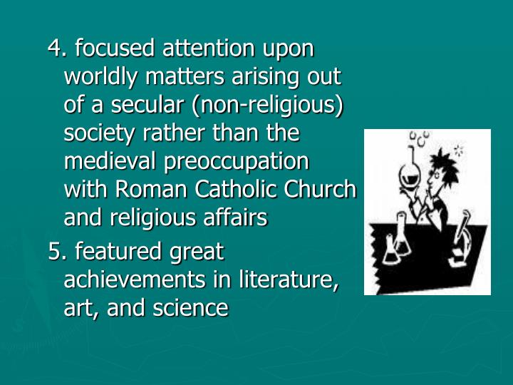 4. focused attention upon worldly matters arising out of a secular (non-religious) society rather than the medieval preoccupation with Roman Catholic Church and religious affairs