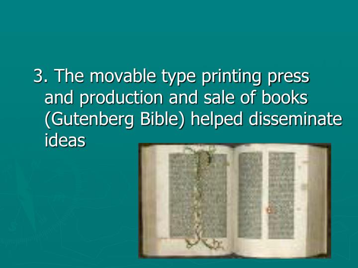 3. The movable type printing press and production and sale of books (Gutenberg Bible) helped disseminate ideas