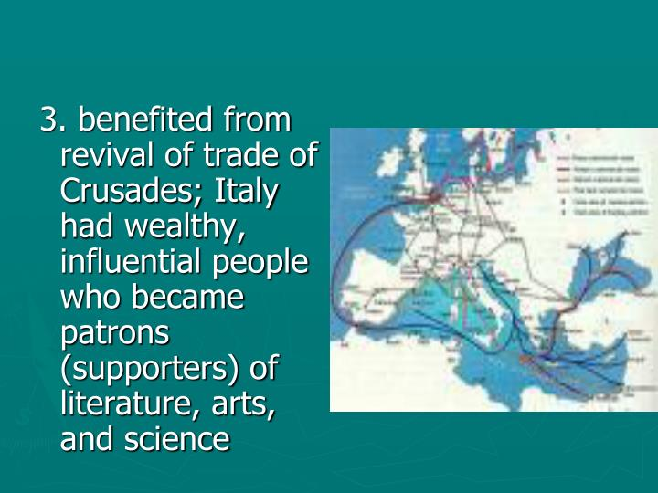 3. benefited from revival of trade of Crusades; Italy had wealthy, influential people who became patrons (supporters) of literature, arts, and science