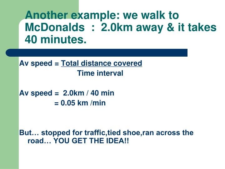 Another example: we walk to McDonalds  :  2.0km away & it takes 40 minutes.