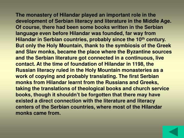 The monastery of Hilandar played an important role in the development of Serbian literacy and literature in the Middle Age. Of course, there had been some books written in the Serbian language even before Hilandar was founded, far way from Hilandar in Serbian countries, probably since the 10