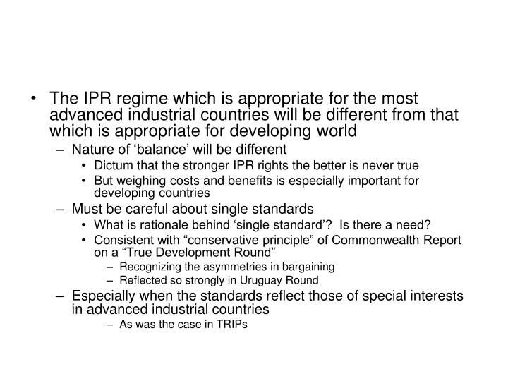 The IPR regime which is appropriate for the most advanced industrial countries will be different from that which is appropriate for developing world