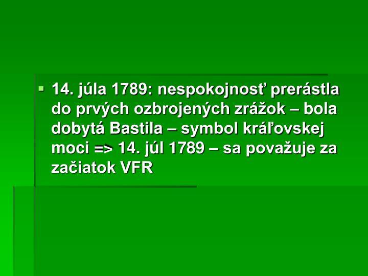 14. júla 1789: nespokojnosť prerástla do prvých ozbrojených zrážok – bola dobytá Bastila – symbol kráľovskej moci => 14. júl 1789 – sa považuje za začiatok VFR