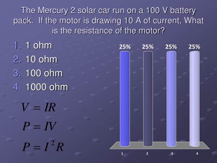 The Mercury 2 solar car run on a 100 V battery pack.  If the motor is drawing 10 A of current, What  is the resistance of the motor?