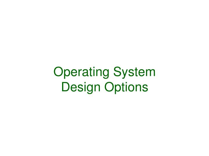 Operating system design options