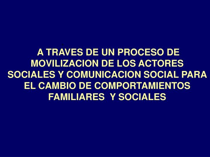 A TRAVES DE UN PROCESO DE MOVILIZACION DE LOS ACTORES SOCIALES Y COMUNICACION SOCIAL PARA EL CAMBIO DE COMPORTAMIENTOS FAMILIARES  Y SOCIALES