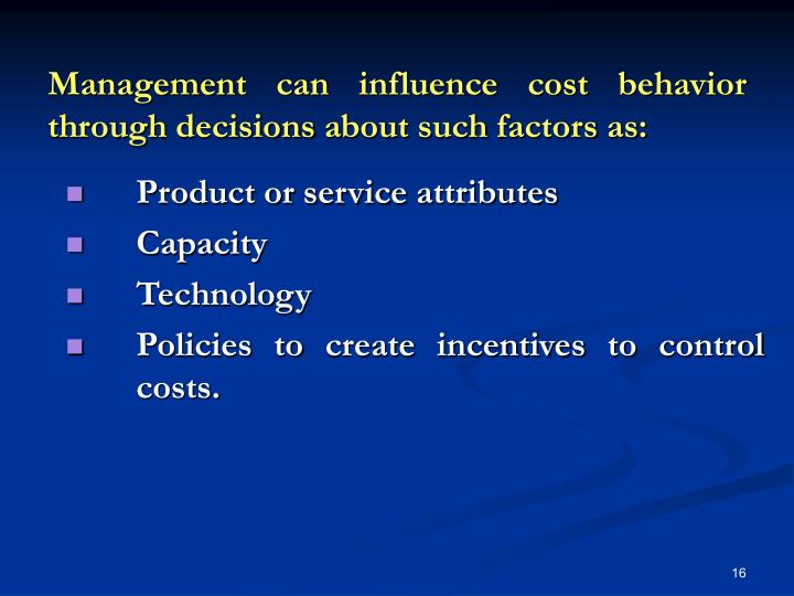 Management can influence cost behavior through decisions about such factors as: