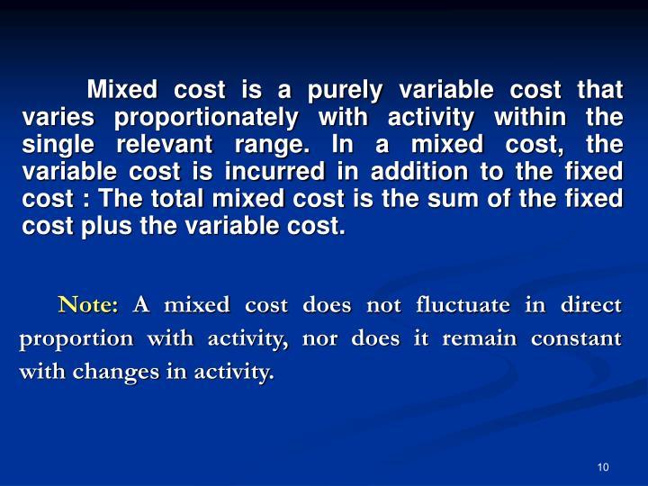 Mixed cost is a purely variable cost that varies proportionately with activity within the single relevant range. In a mixed cost, the variable cost is incurred in addition to the fixed cost : The total mixed cost is the sum of the fixed cost plus the variable cost.