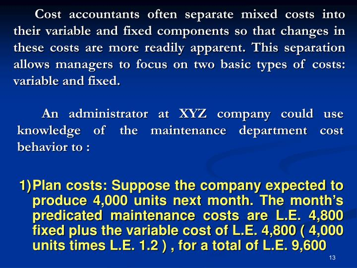 Cost accountants often separate mixed costs into their variable and fixed components so that changes in these costs are more readily apparent. This separation allows managers to focus on two basic types of costs: variable and fixed.