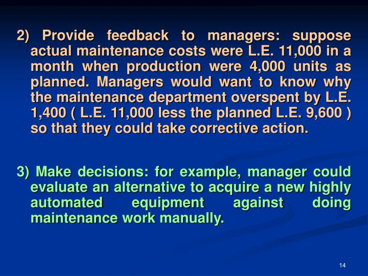 2) Provide feedback to managers: suppose actual maintenance costs were L.E. 11,000 in a month when production were 4,000 units as planned. Managers would want to know why the maintenance department overspent by L.E. 1,400 ( L.E. 11,000 less the planned L.E. 9,600 ) so that they could take corrective action.