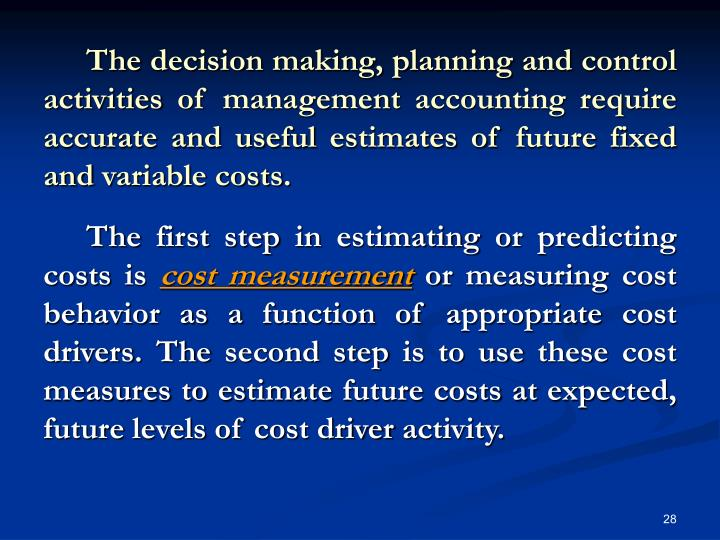 The decision making, planning and control activities of management accounting require accurate and useful estimates of future fixed and variable costs.