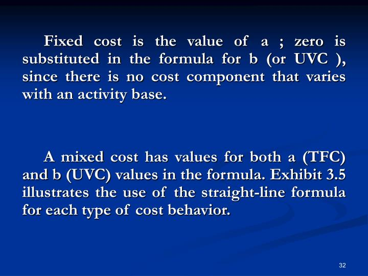 Fixed cost is the value of a ; zero is substituted in the formula for b (or UVC ), since there is no cost component that varies with an activity base.