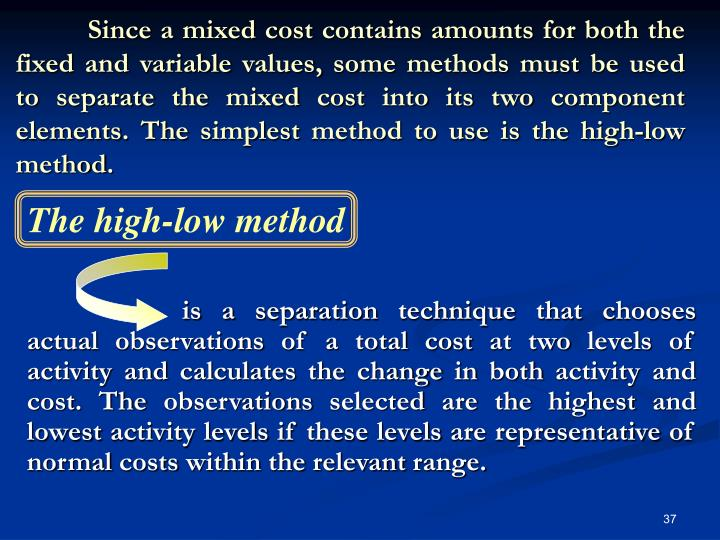 Since a mixed cost contains amounts for both the fixed and variable values, some methods must be used to separate the mixed cost into its two component elements. The simplest method to use is the high-low method.