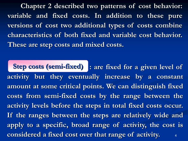 Chapter 2 described two patterns of cost behavior: variable and fixed costs. In addition to these pure versions of cost two additional types of costs combine characteristics of both fixed and variable cost behavior. These are step costs and mixed costs.
