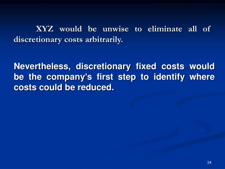 XYZ would be unwise to eliminate all of discretionary costs arbitrarily.