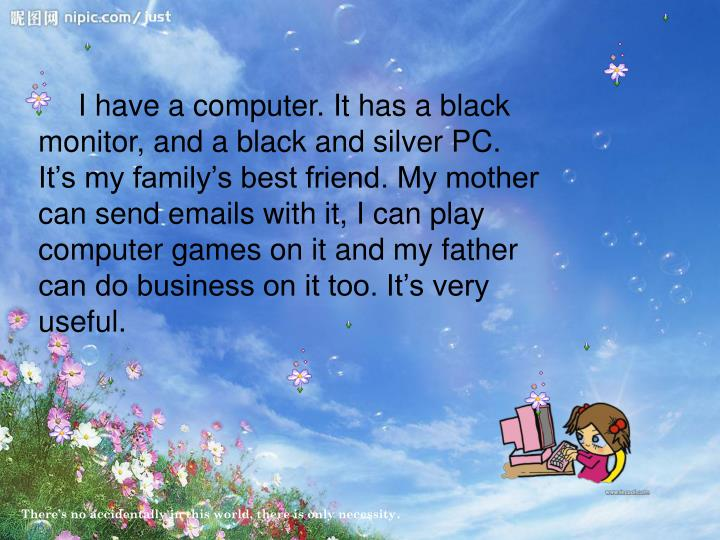 I have a computer. It has a black monitor, and a black and silver PC. It's my family's best friend. My mother can send emails with it, I can play computer games on it and my father can do business on it too. It's very useful.