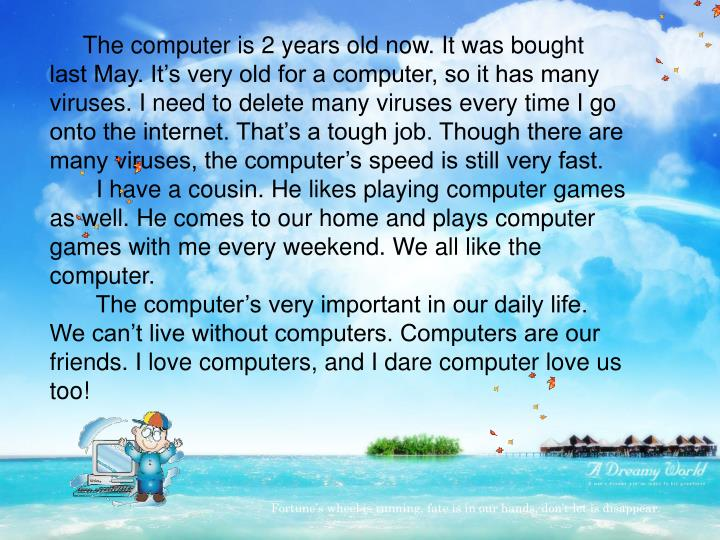 The computer is 2 years old now. It was bought last May. It's very old for a computer, so it has many viruses. I need to delete many viruses every time I go onto the internet. That's a tough job. Though there are many viruses, the computer's speed is still very fast.