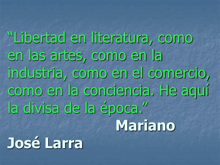 """""""Libertad en literatura, como en las artes, como en la industria, como en el comercio, como en la conciencia. He aquí la divisa de la época."""""""