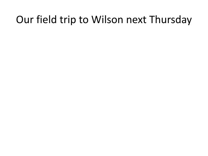 Our field trip to Wilson next Thursday