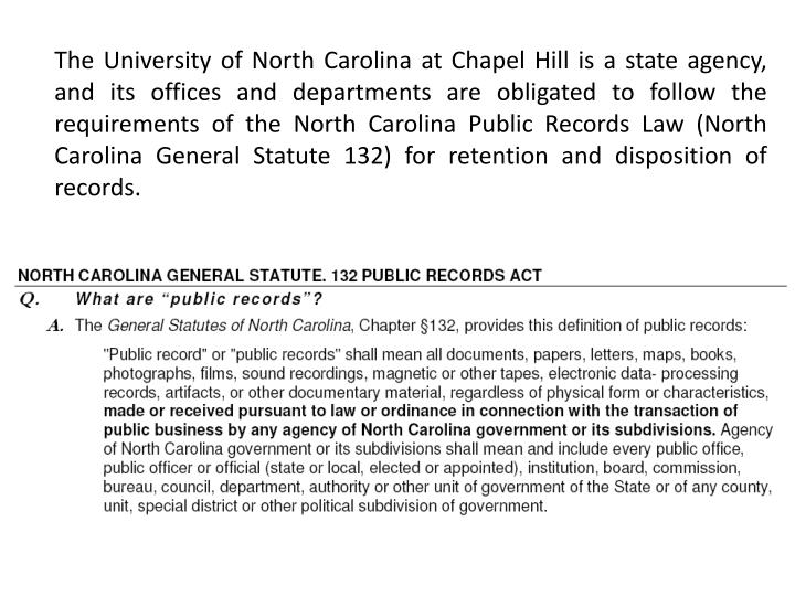 The University of North Carolina at Chapel Hill is a state agency, and its offices and departments are obligated to follow the requirements of the North Carolina Public Records Law (North Carolina General Statute 132) for retention and disposition of records.