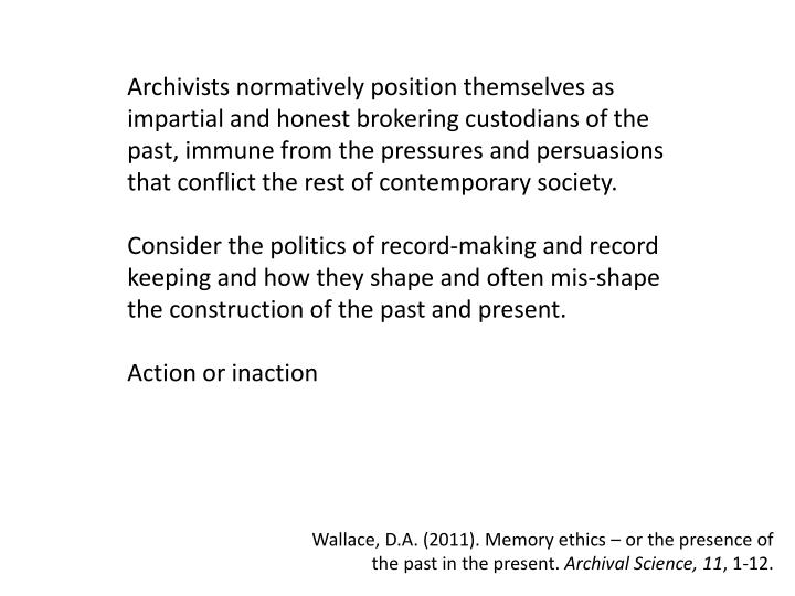 Archivists normatively position themselves as impartial and honest brokering custodians of the past, immune from the pressures and persuasions that conflict the rest of contemporary society.